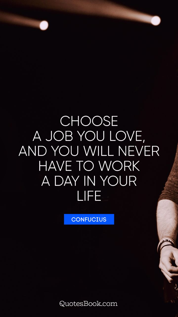 Choose a job you love, and you will never have to work a day in your life. - Quote by Confucius