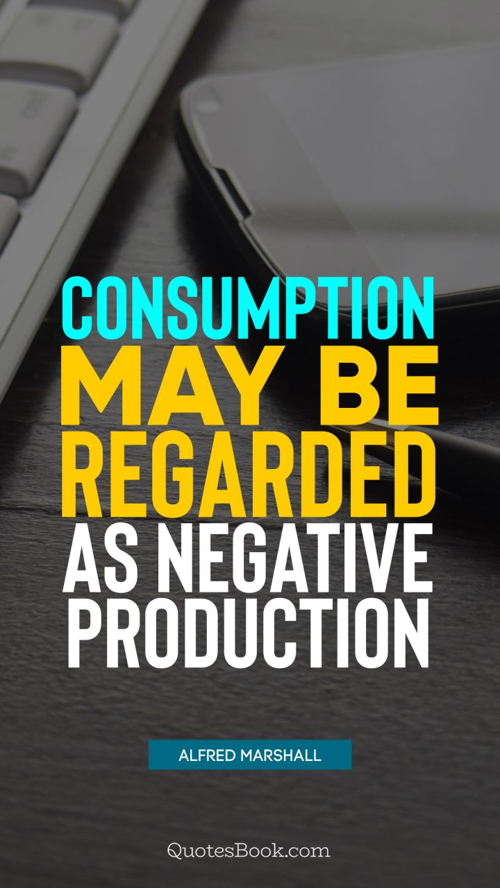 Consumption may be regarded as negative production. - Quote by Alfred Marshall