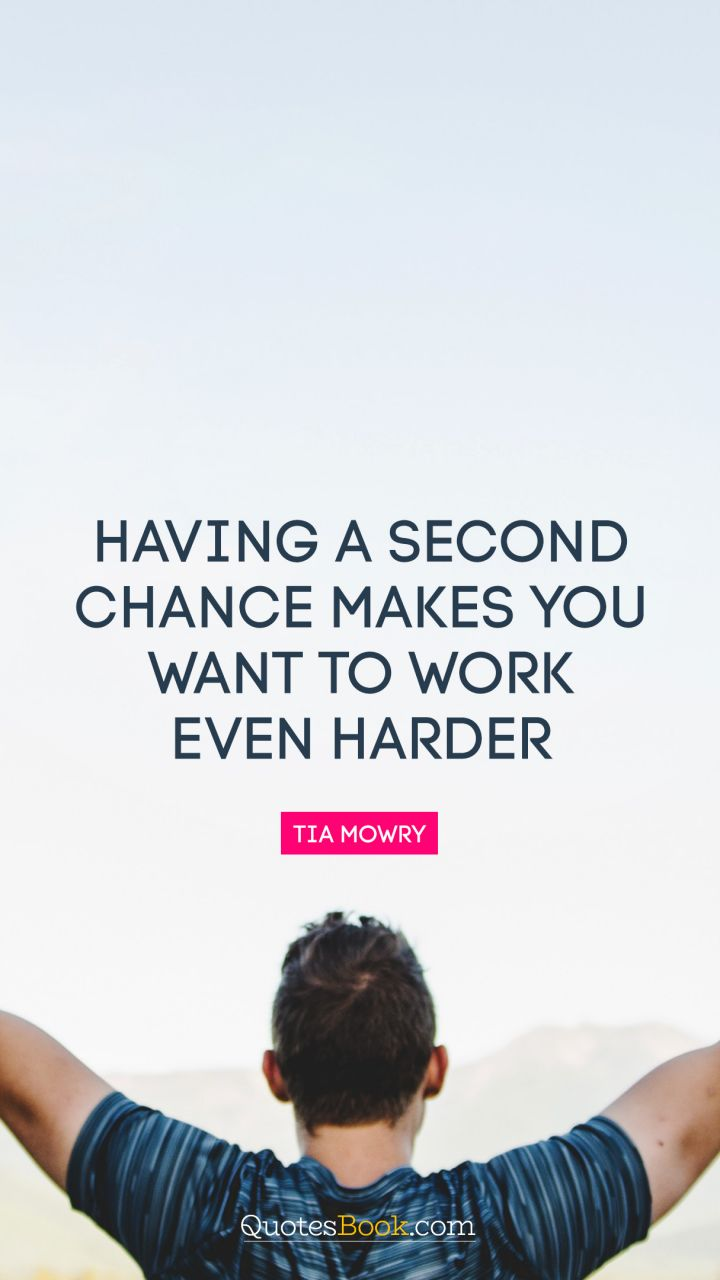 Having a second chance makes you want to work even harder. - Quote by Tia Mowry