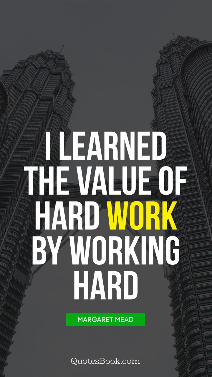 I Learned The Value Of Hard Work By Working Hard Quote By Margaret Mead Quotesbook