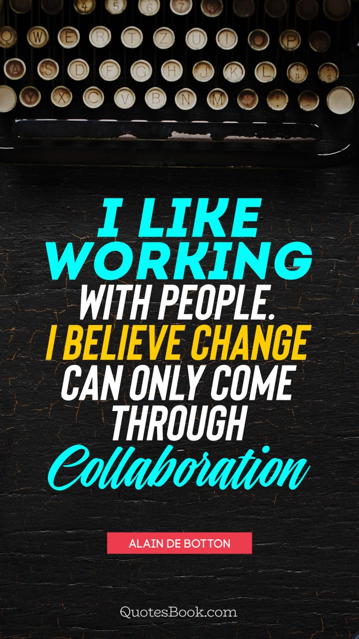 I like working with people. I believe change can only come through collaboration. - Quote by Alain de Botton