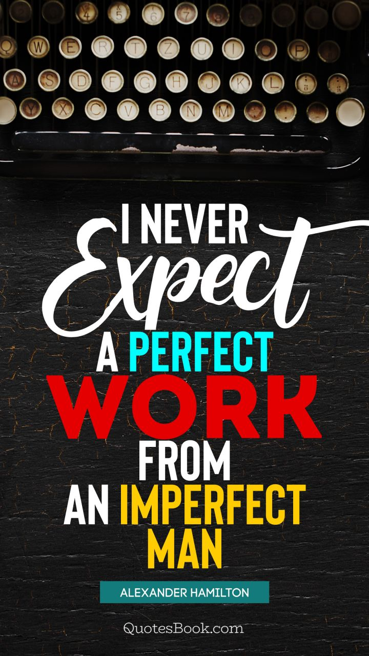 I never expect a perfect work from an imperfect man. - Quote by Alexander Hamilton