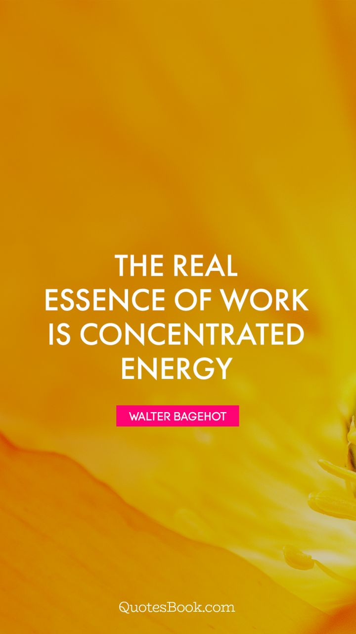 The real essence of work is concentrated energy. - Quote by Walter Bagehot