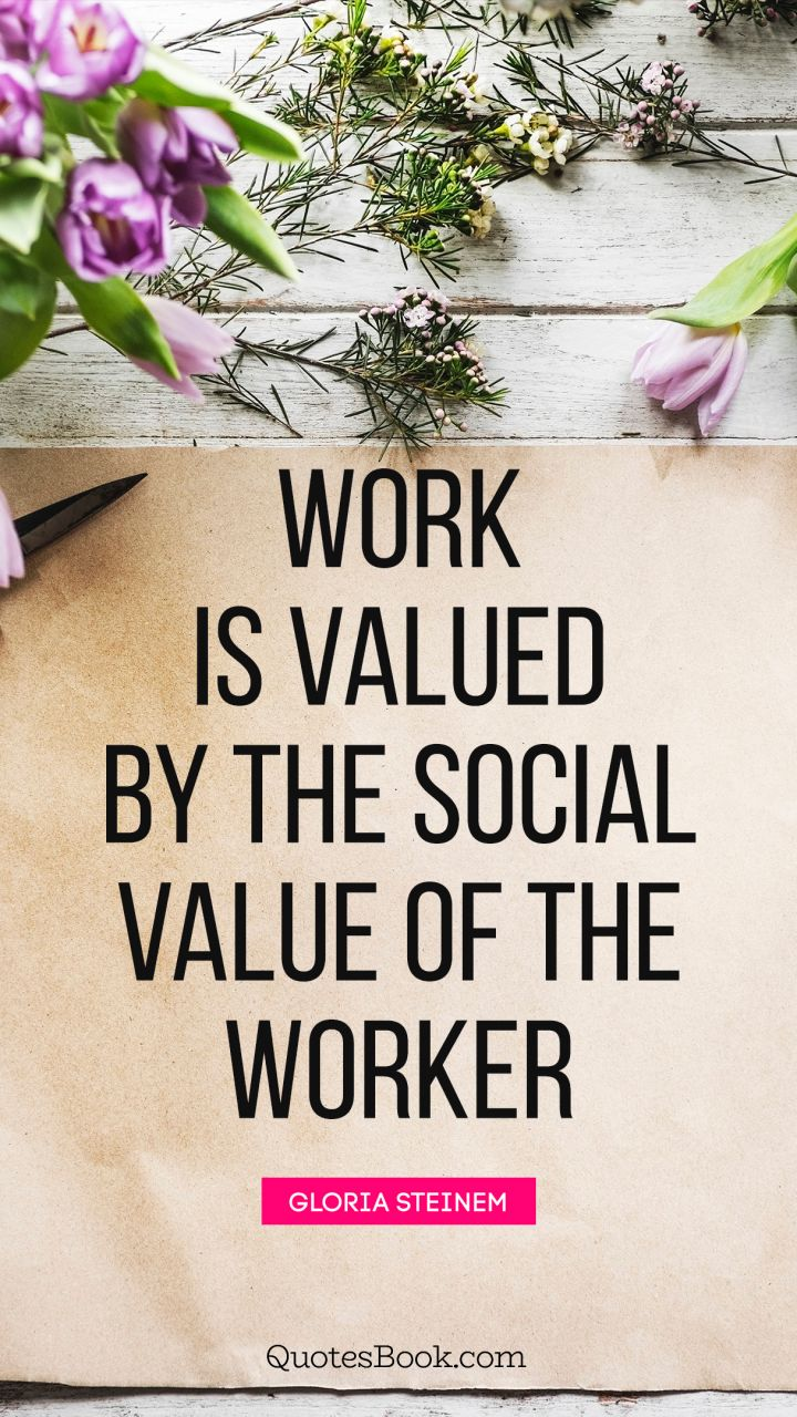 Work is valued by the social value of the worker. - Quote by Gloria Steinem