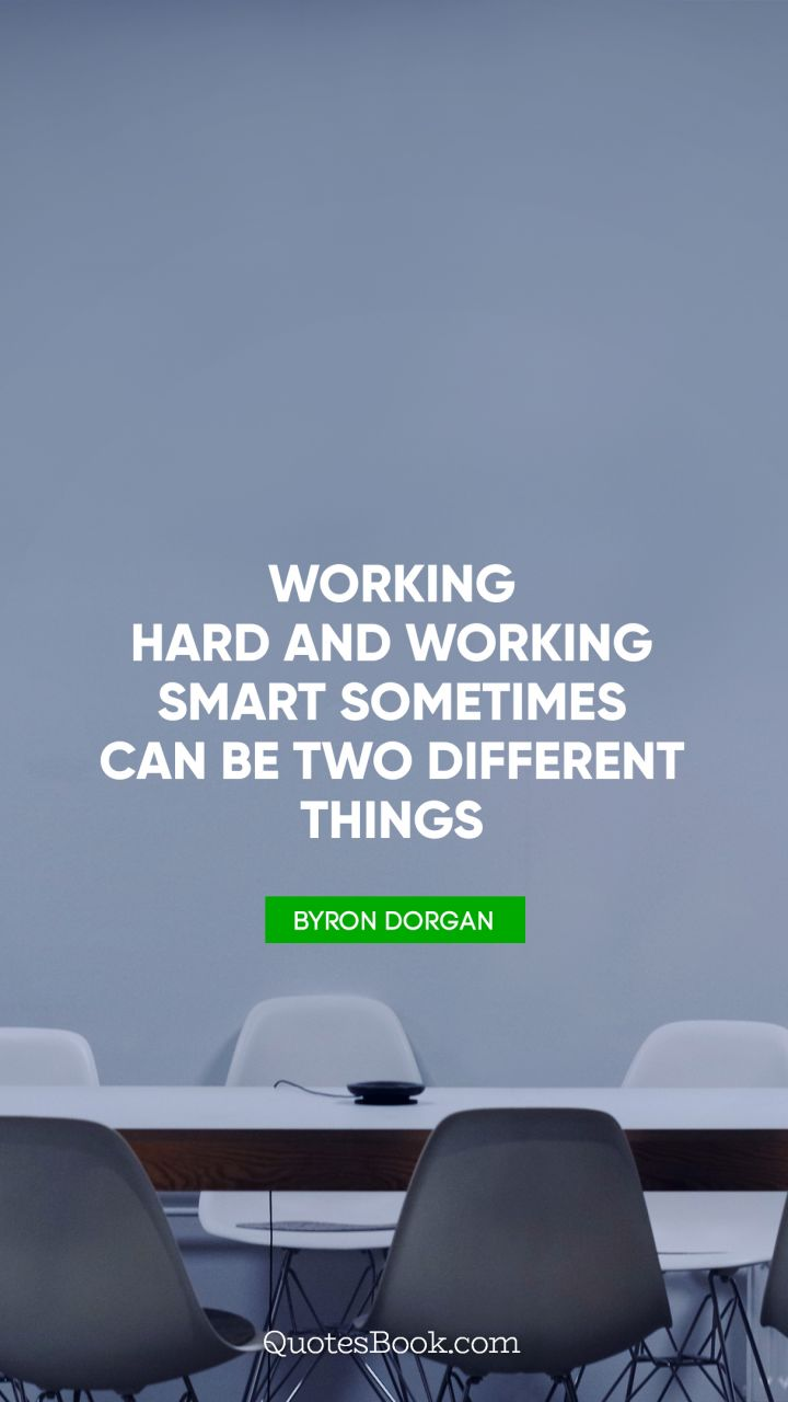 Working hard and working smart sometimes can be two different things. - Quote by Byron Dorgan