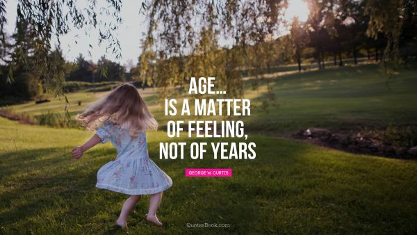 Age…Is a matter of feeling, not of years