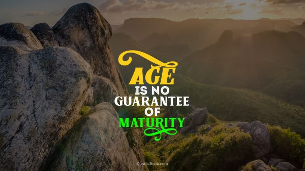 POPULAR QUOTES Quote - Age is no guarantee of maturity. Unknown Authors