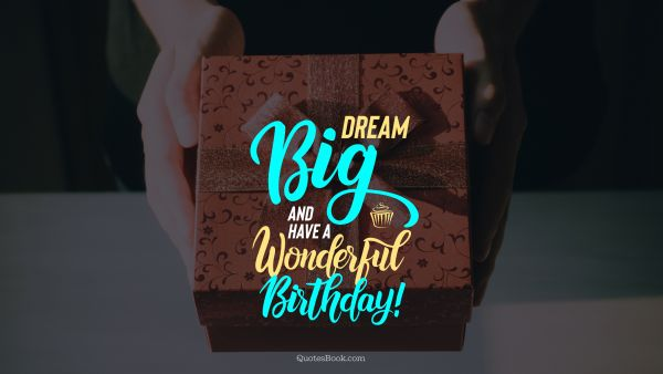 POPULAR QUOTES Quote - Dream big and have a wonderful birthday!. Unknown Authors