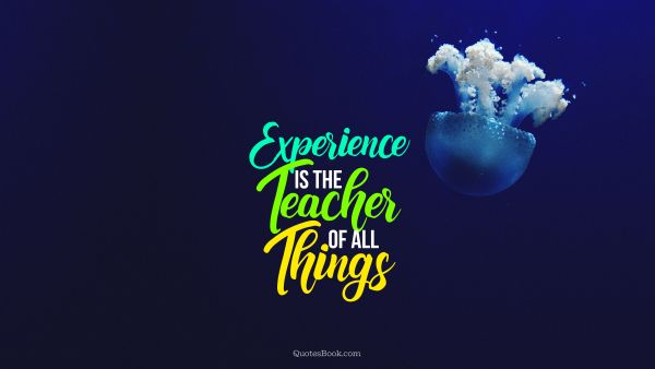 Experience is the teacher of all things