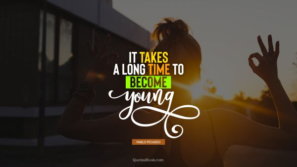 RECENT QUOTES Quote - It takes a long time to become young. Pablo Picasso