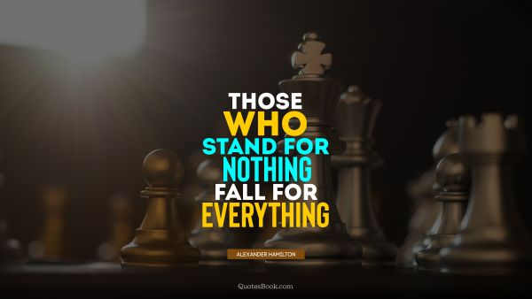 Those who stand for nothing fall for everything