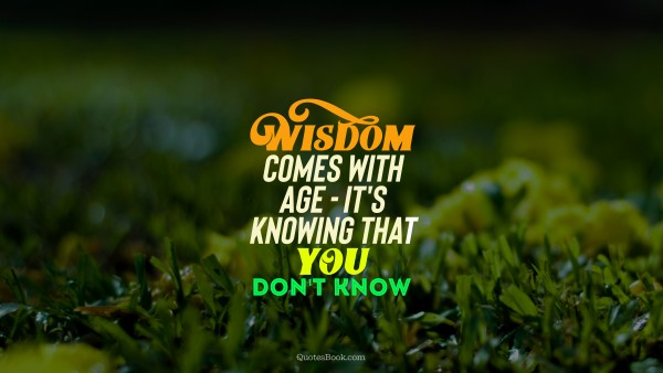 Wisdom comes with age - it's knowing that you don't know