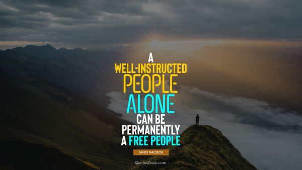 A well-instructed people alone can be permanently a free people