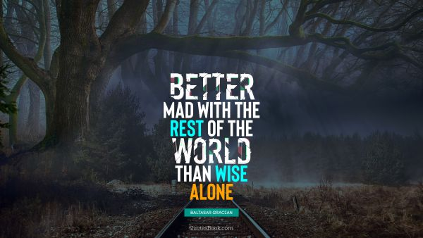 Better mad with the rest of the world than wise alone