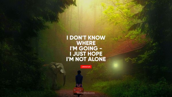 I don't know where I'm going - I just hope I'm not alone