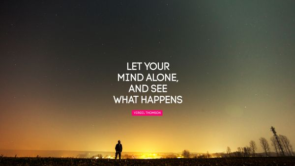 Let your mind alone, and see what happens
