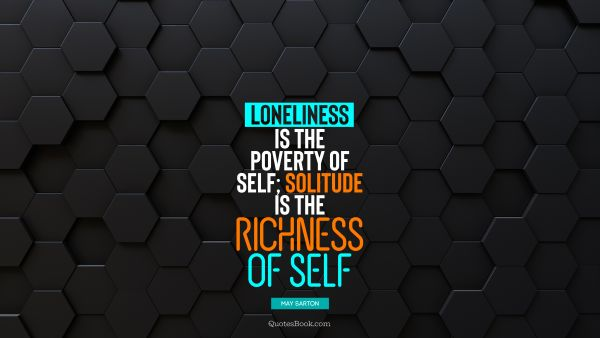 QUOTES BY Quote - Loneliness is the poverty of self; solitude is the richness of self. May Sarton