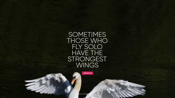 Sometimes those who fly solo have the strongest wings