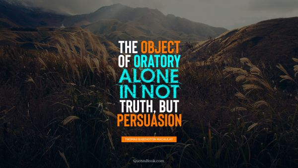 The object of oratory alone in not truth, but persuasion