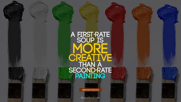 QUOTES BY Quote - A first-rate soup is more creative than a second-rate painting. Abraham Maslow