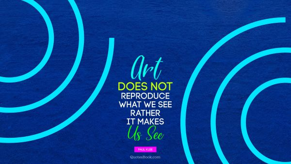 Art does not reproduce what we see; rather, it makes us see