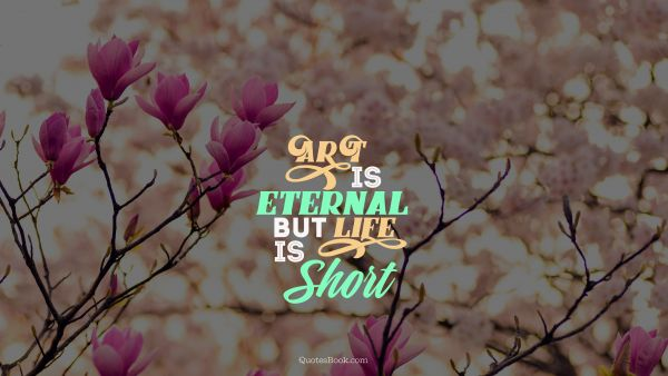 Art Quote - Art is eternal but life is short. Unknown Authors
