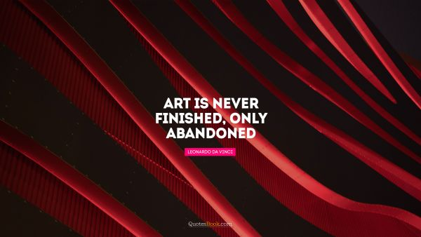 QUOTES BY Quote - Art is never finished, only abandoned. Leonardo da Vinci