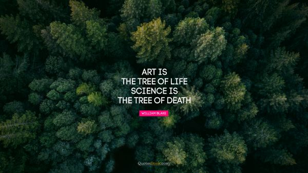 Search Results Quote - Art is the tree of life. Science is the tree of death. William Blake