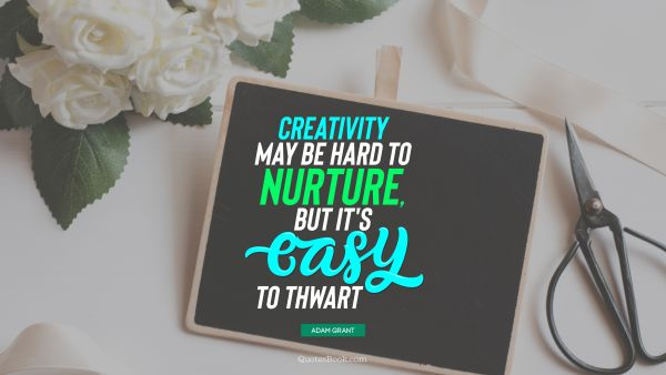 Art Quote - Creativity may be hard to nurture, but it's easy to thwart. Adam Grant