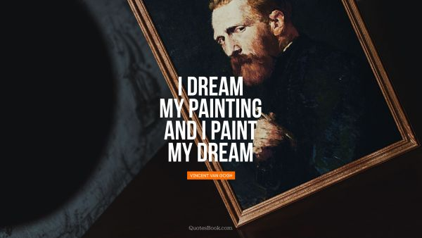 RECENT QUOTES Quote - I dream my painting and I paint my dream. Vincent van Gogh
