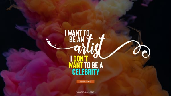Art Quote - I want to be an artist. I don't want to be a celebrity. Amber Heard