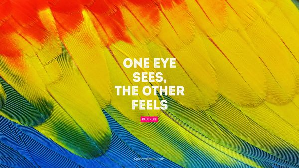 POPULAR QUOTES Quote - One eye sees, the other feels. Paul Klee