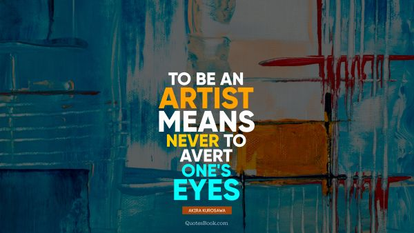 POPULAR QUOTES Quote - To be an artist means never to avert one's eyes. Akira Kurosawa