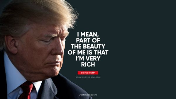 Beauty Quote - I mean, part of the beauty of me is that i'm very rich. Donald Trump