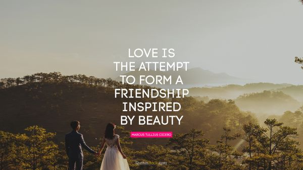 Beauty Quote - Love is the attempt to form a friendship inspired by beauty. Marcus Tullius Cicero