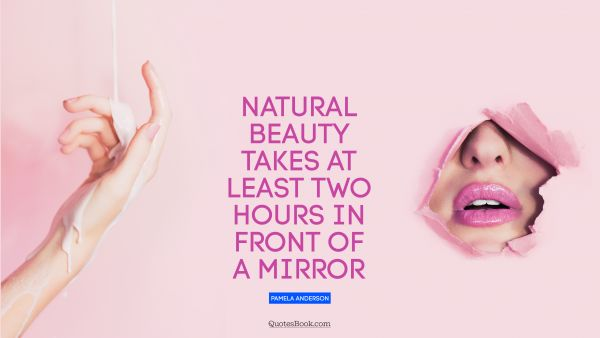 Beauty Quote - Natural beauty takes at least two hours in front of a mirror. Pamela Anderson