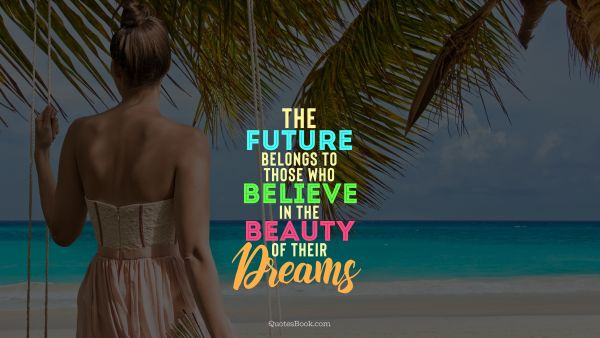Beauty Quote - The future belongs to those who believe in the beauty of their dreams. . Unknown Authors