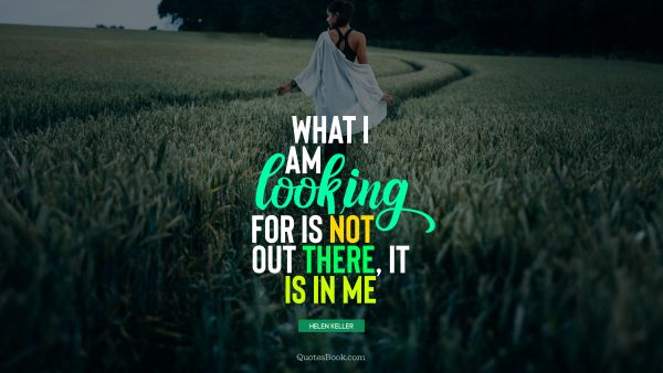 QUOTES BY Quote - What I am looking for is not out there, it is in me. Helen Keller