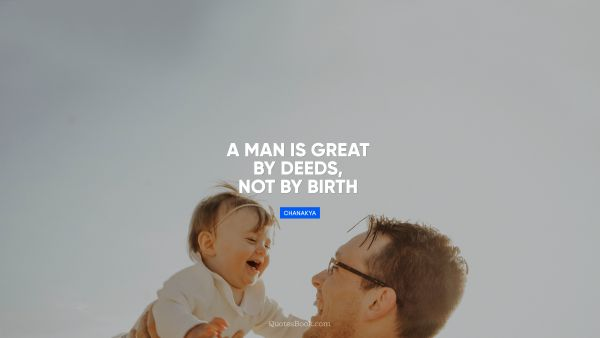 RECENT QUOTES Quote - A man is great by deeds, not by birth. Chanakya