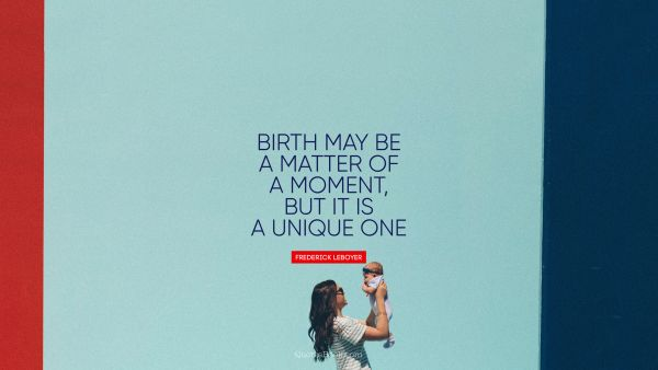 POPULAR QUOTES Quote - Birth may be a matter of a moment, but it is a unique one. Frédérick Leboyer