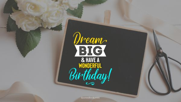 Birthday Quote - Dream big and have a wonderful birthday!. Unknown Authors