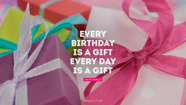 QUOTES BY Quote - Every birthday is a gift. Every day is a gift. Aretha Franklin