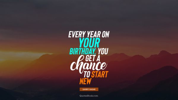 RECENT QUOTES Quote - Every year on your birthday, you get a chance to start new. Sammy Hagar