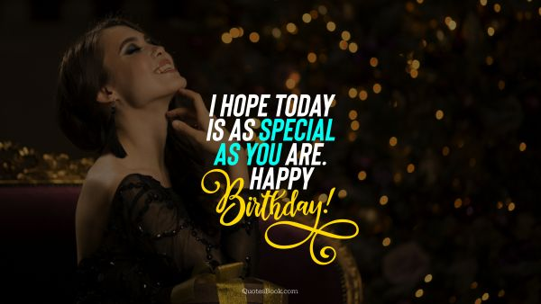 RECENT QUOTES Quote - I hope today is as special as you are. Happy Birthday!. Unknown Authors