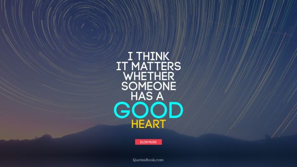 I think it matters whether someone has a good heart