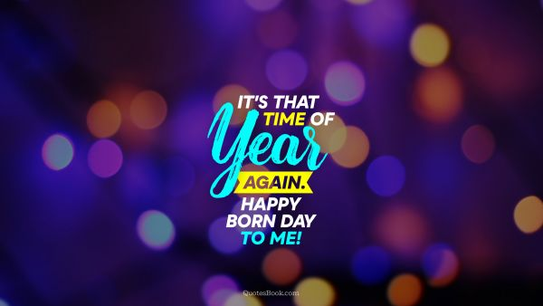 RECENT QUOTES Quote - It's that time of year again. Happy born day to me!. Unknown Authors