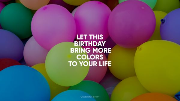 RECENT QUOTES Quote - Let this Birthday bring more colors to your life. Unknown Authors