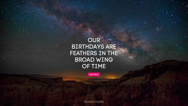 Birthday Quote - Our birthdays are feathers in the broad wing of time. Jean Paul