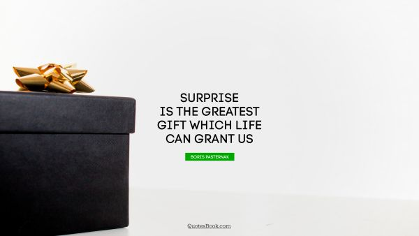 Surprise is the greatest gift which life can grant us