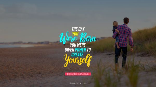 RECENT QUOTES Quote - The day you were born you were given power to create yourself. Bangambiki Habyarimana